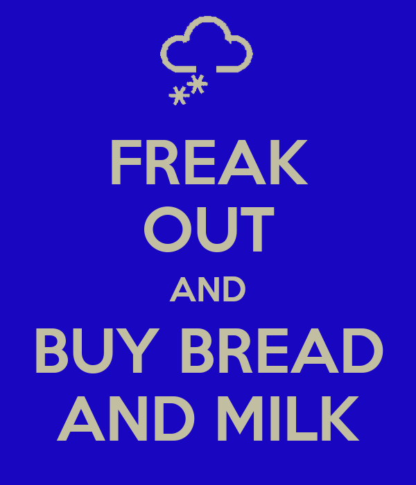 FREAK OUT AND BUY BREAD AND MILK