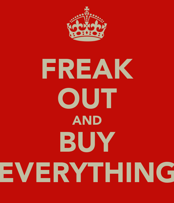 FREAK OUT AND BUY EVERYTHING