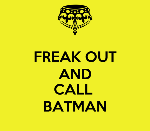 FREAK OUT AND  CALL  BATMAN