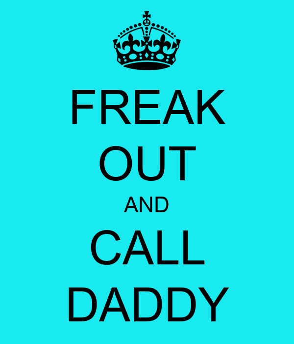 FREAK OUT AND CALL DADDY