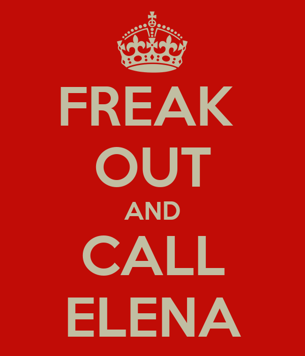FREAK  OUT AND CALL ELENA