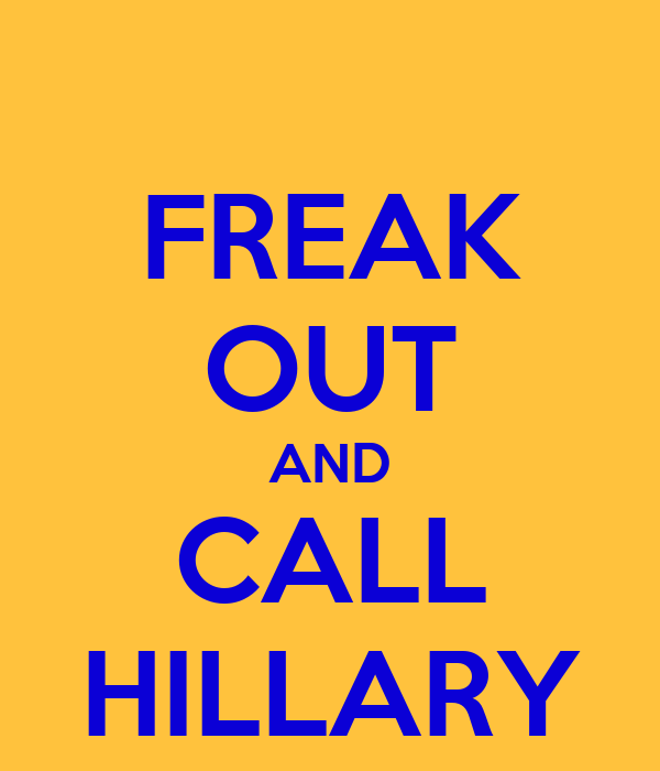 FREAK OUT AND CALL HILLARY