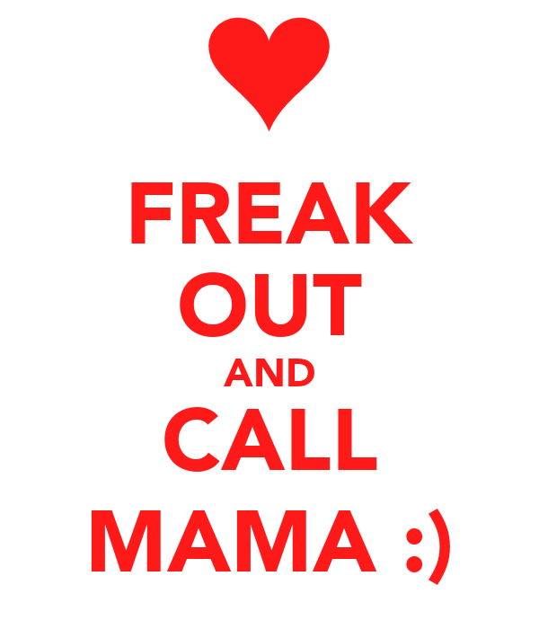 FREAK OUT AND CALL MAMA :)