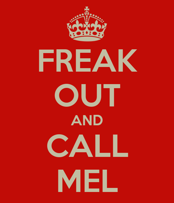 FREAK OUT AND CALL MEL