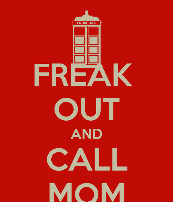 FREAK  OUT AND CALL MOM