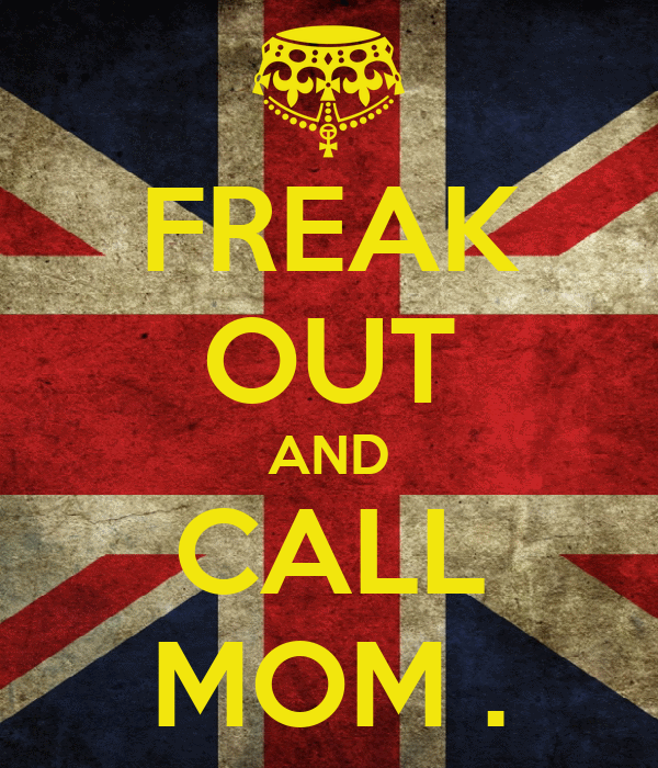 FREAK OUT AND CALL MOM .