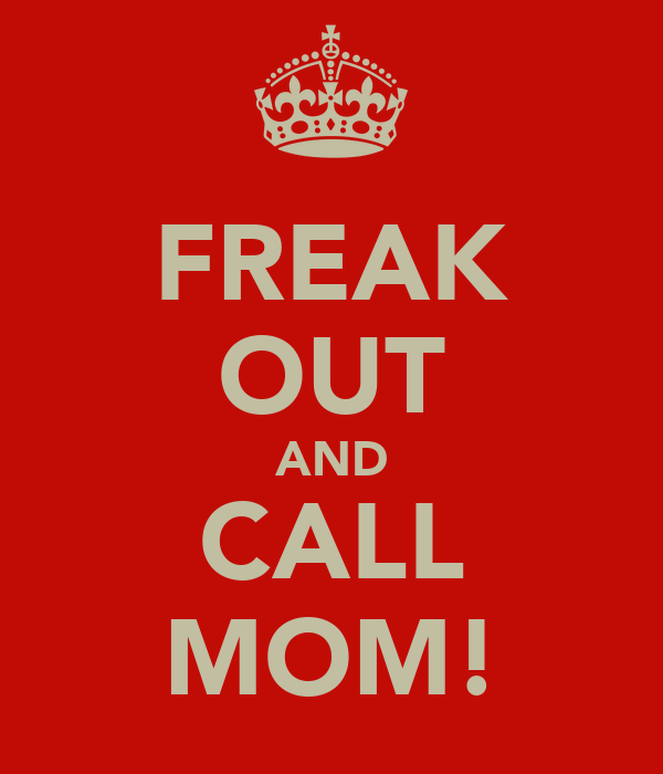 FREAK OUT AND CALL MOM!