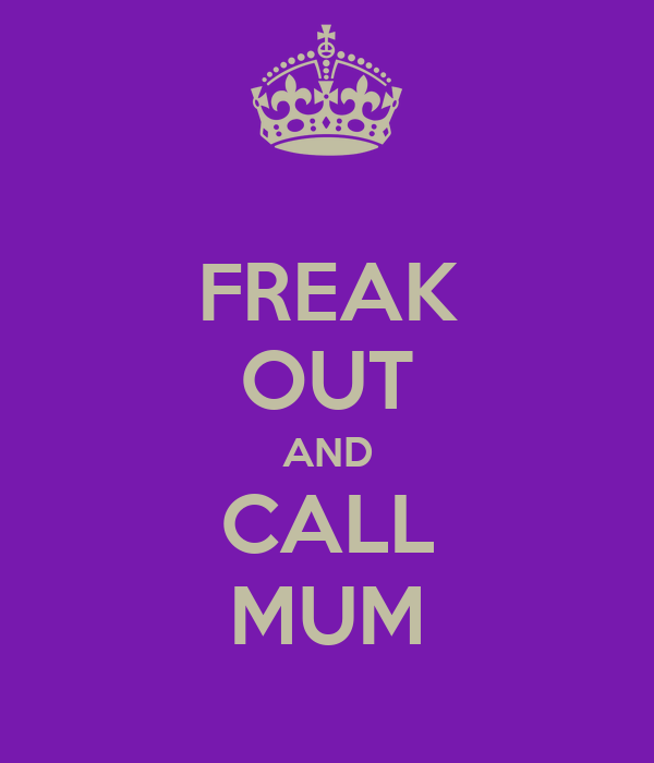 FREAK OUT AND CALL MUM