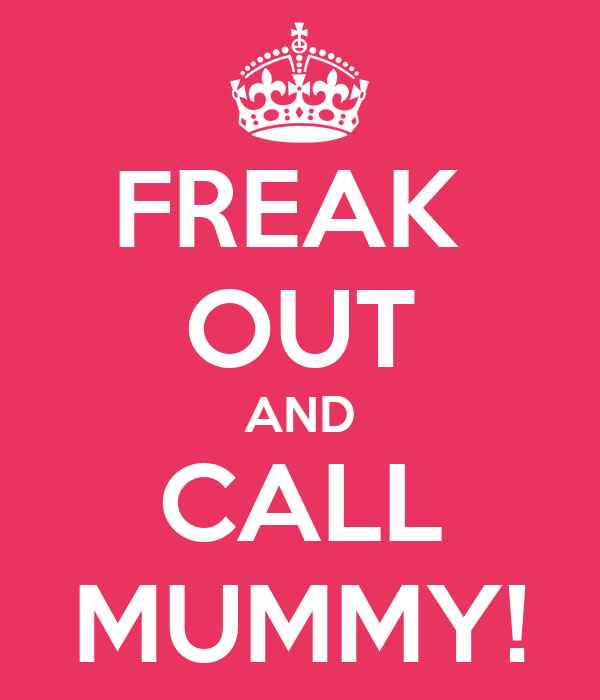 FREAK  OUT AND CALL MUMMY!
