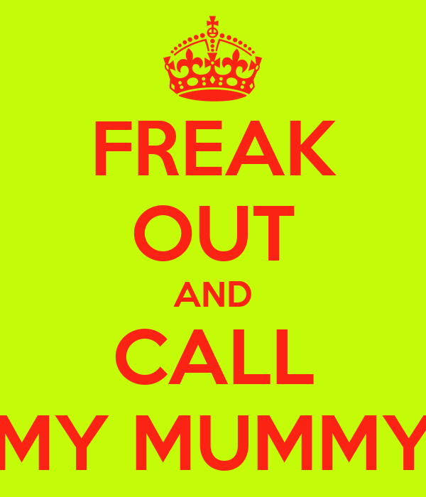 FREAK OUT AND CALL MY MUMMY