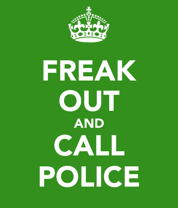 FREAK OUT AND CALL POLICE