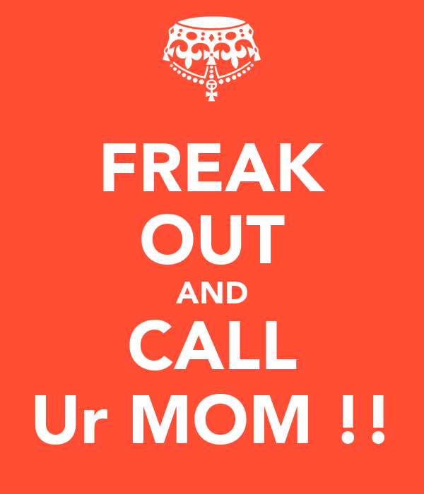 FREAK OUT AND CALL Ur MOM !!