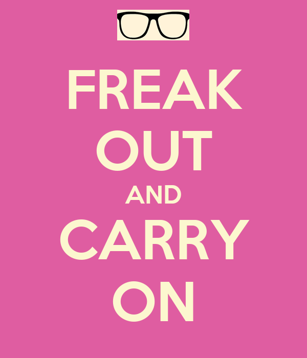 FREAK OUT AND CARRY ON