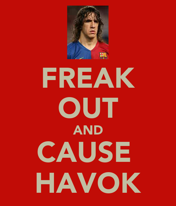 FREAK OUT AND CAUSE  HAVOK