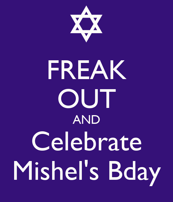 FREAK OUT AND Celebrate Mishel's Bday