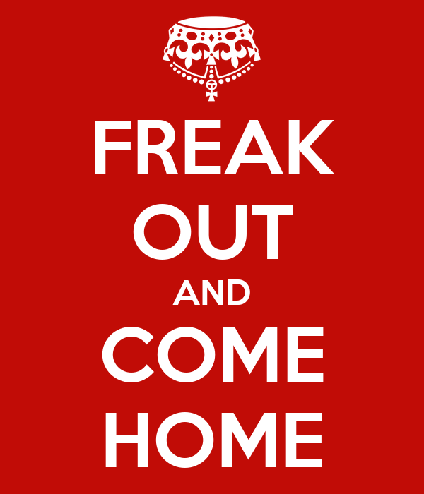 FREAK OUT AND COME HOME