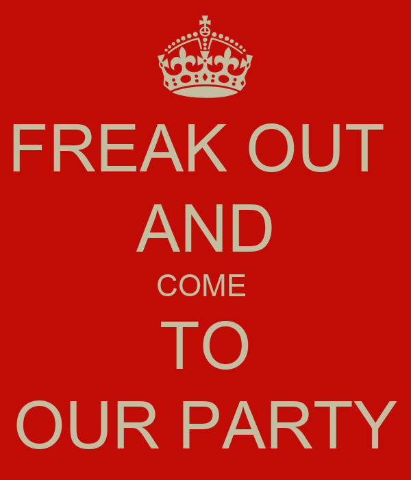 FREAK OUT  AND COME  TO OUR PARTY