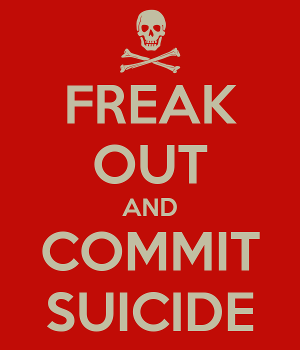 FREAK OUT AND COMMIT SUICIDE