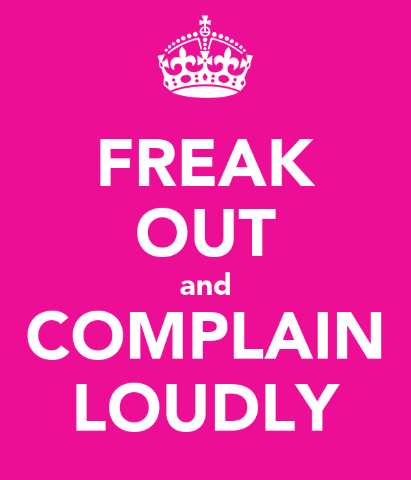 FREAK OUT and COMPLAIN LOUDLY