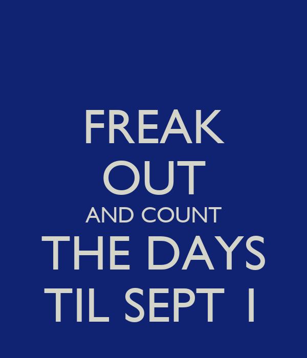 FREAK OUT AND COUNT THE DAYS TIL SEPT 1