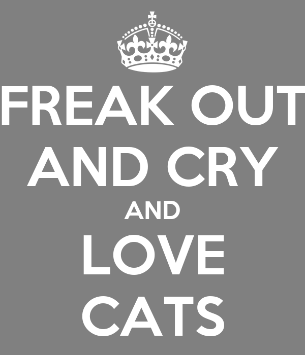 FREAK OUT AND CRY AND LOVE CATS