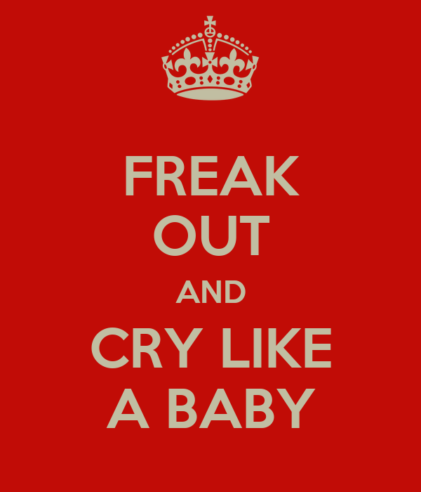 FREAK OUT AND CRY LIKE A BABY