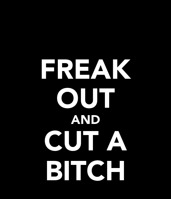 FREAK OUT AND CUT A BITCH