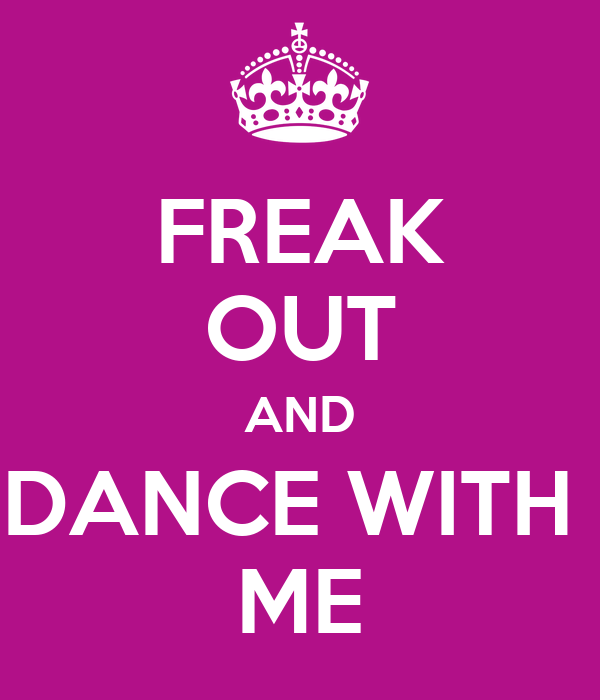 FREAK OUT AND DANCE WITH  ME