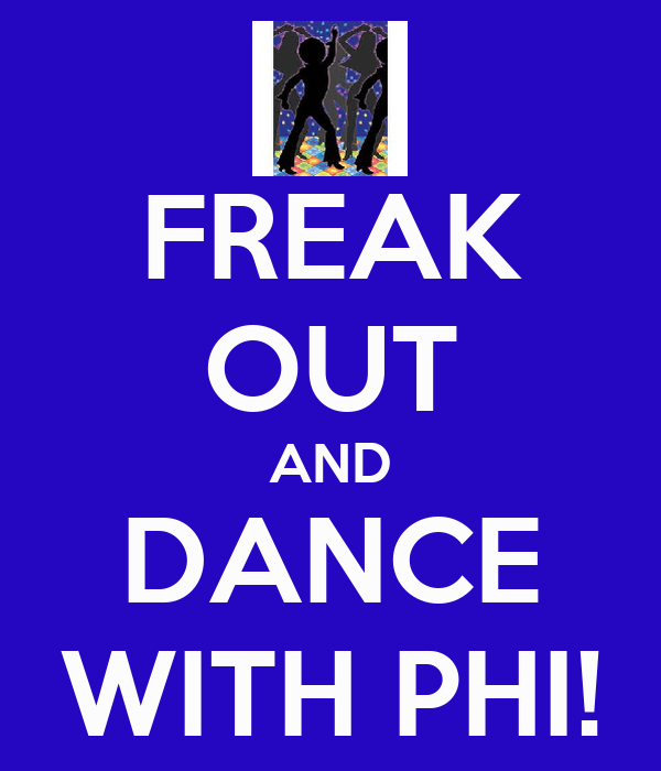 FREAK OUT AND DANCE WITH PHI!