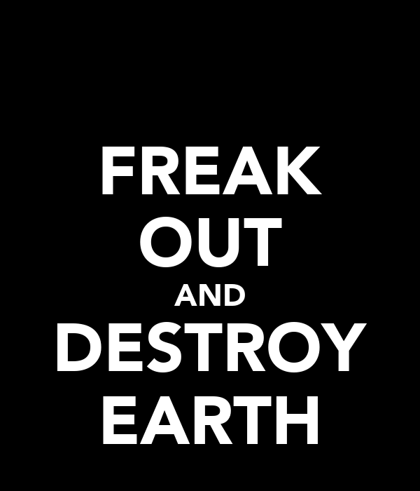 FREAK OUT AND DESTROY EARTH