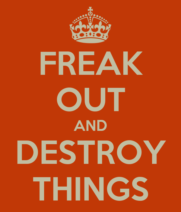 FREAK OUT AND DESTROY THINGS
