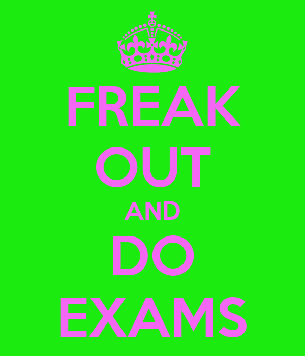 FREAK OUT AND DO EXAMS