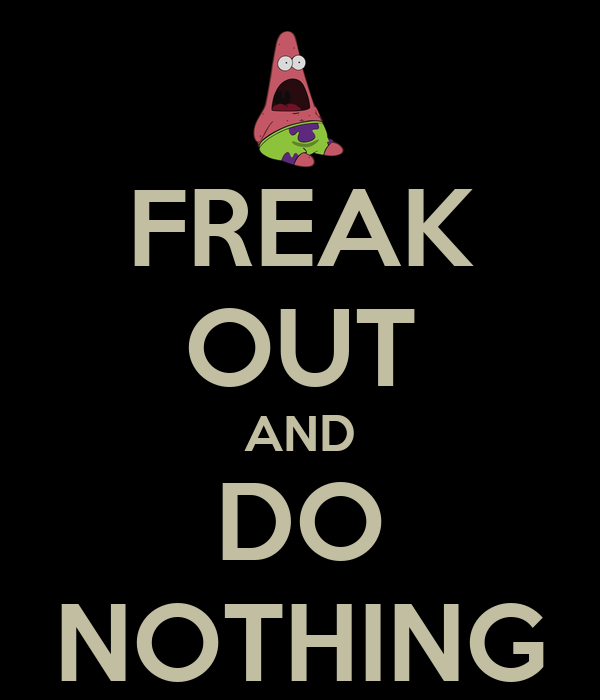 FREAK OUT AND DO NOTHING