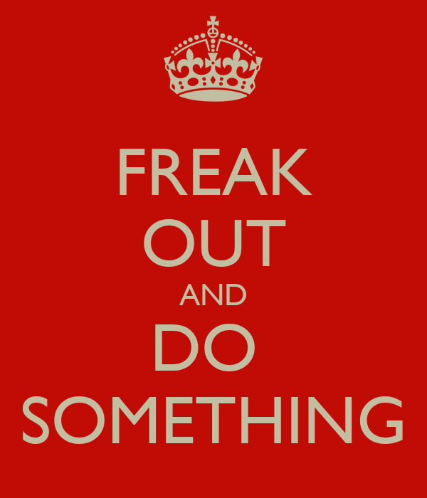 FREAK OUT AND DO  SOMETHING