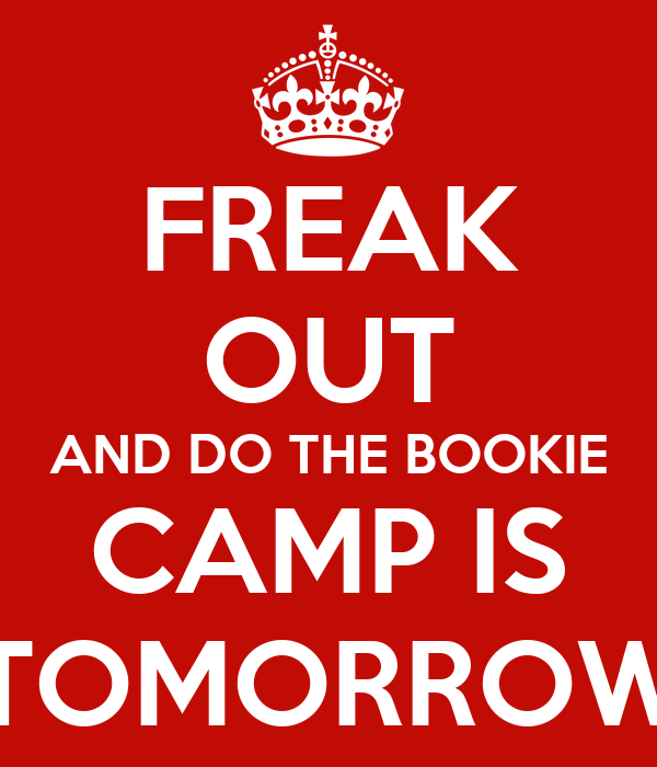 FREAK OUT AND DO THE BOOKIE CAMP IS TOMORROW