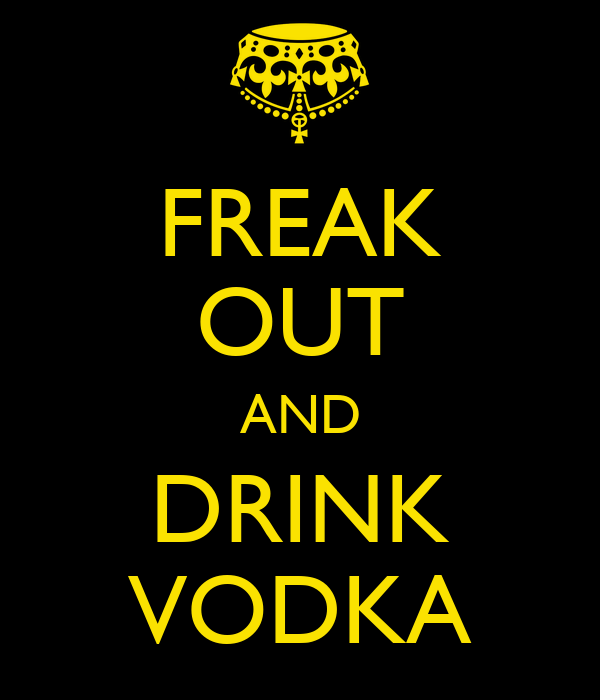 FREAK OUT AND DRINK VODKA