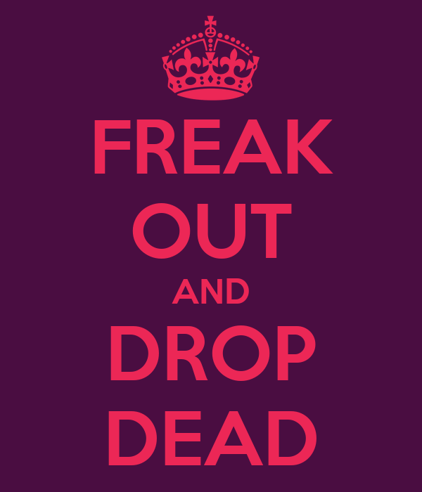 FREAK OUT AND DROP DEAD