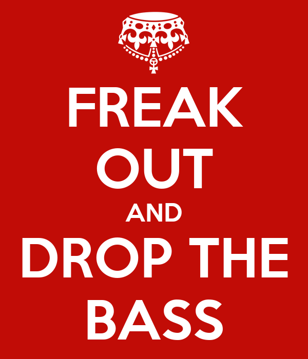 FREAK OUT AND DROP THE BASS