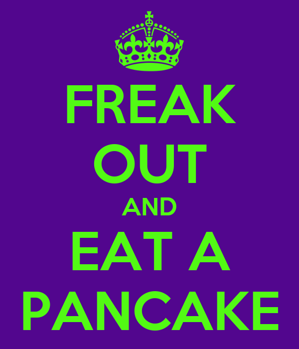 FREAK OUT AND EAT A PANCAKE