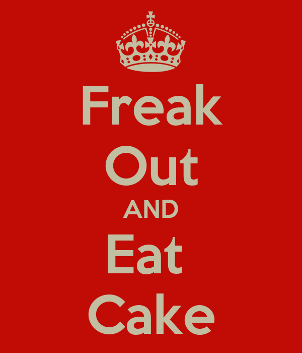 Freak Out AND Eat  Cake