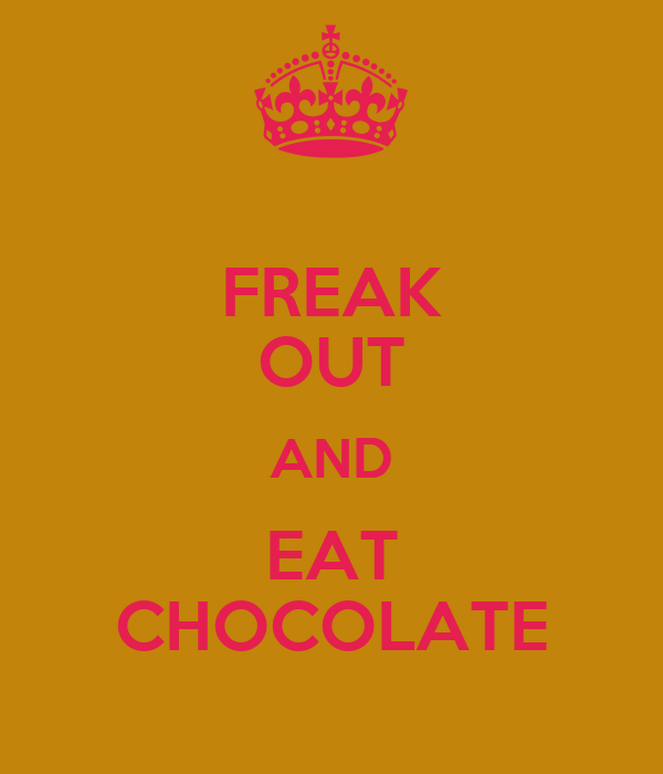 FREAK OUT AND EAT CHOCOLATE