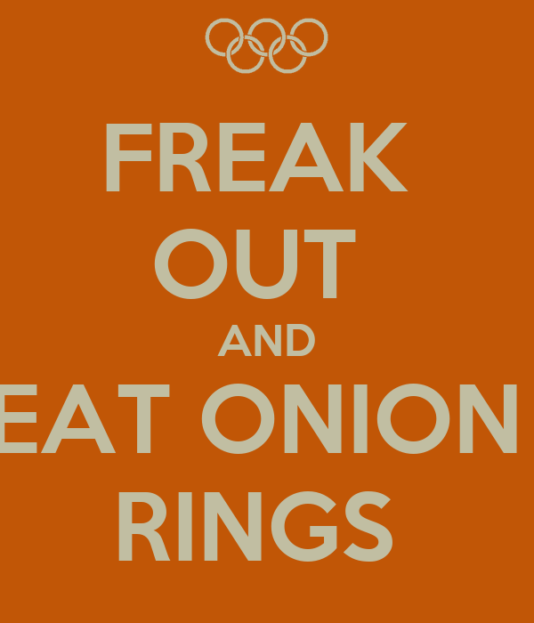 FREAK  OUT  AND EAT ONION  RINGS
