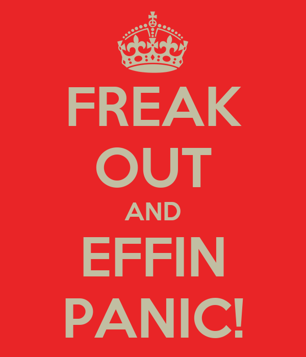 FREAK OUT AND EFFIN PANIC!