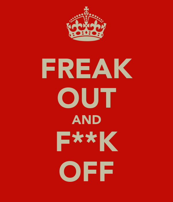 FREAK OUT AND F**K OFF