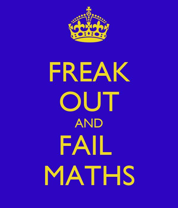 FREAK OUT AND FAIL  MATHS