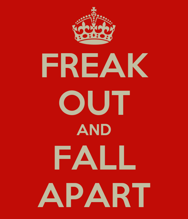 FREAK OUT AND FALL APART