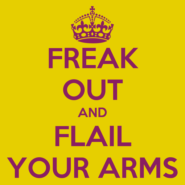 FREAK OUT AND FLAIL YOUR ARMS