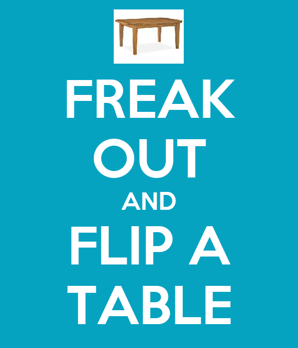 FREAK OUT AND FLIP A TABLE