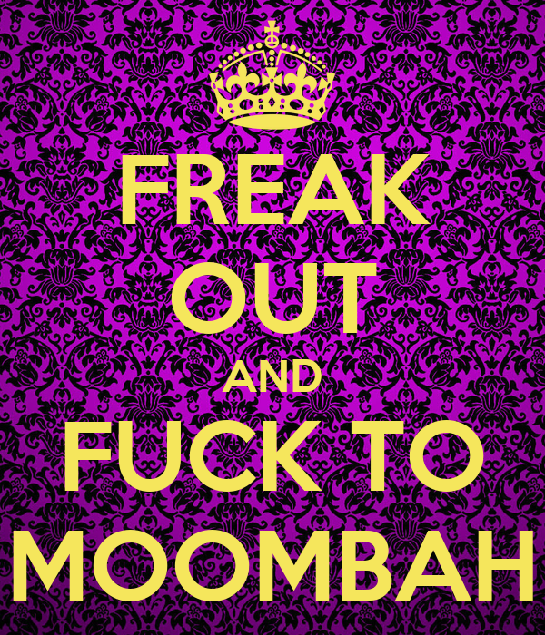 FREAK OUT AND FUCK TO MOOMBAH