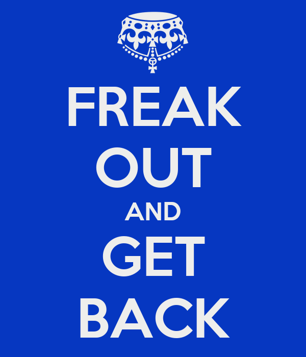 FREAK OUT AND GET BACK